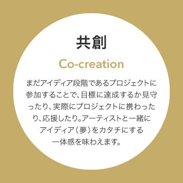 共創/co-creaiton まだアイディア段階であるプロジェクトに参加することで、目標に達成するか見守ったり、実際にプロジェクトに携わったり、応援したり。アーティストと一緒にアイディア(夢)をカタチにする一体感を味わえます。
