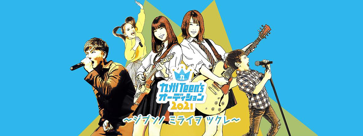 九州Teen'sオーディション2021〜ジブンノ ミライヲ ツクレ〜